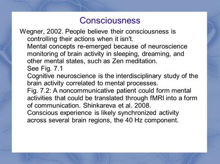 Consciousness Wegner, 2002. People believe their consciousness is controlling their actions when it isn't. Mental concepts re-emerged because of neuroscience.