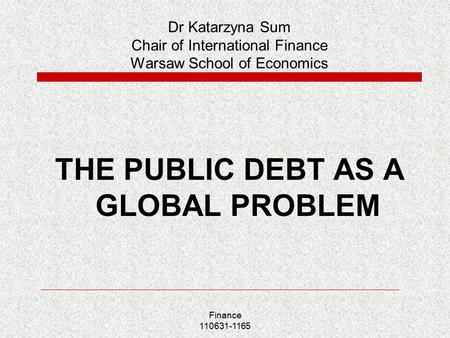 Finance 110631-1165 Dr Katarzyna Sum Chair of International Finance Warsaw School of Economics THE PUBLIC DEBT AS A GLOBAL PROBLEM.