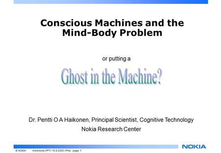 © NOKIAmind.body.PPT / 10.8.2003 / PHa page: 1 Conscious Machines and the Mind-Body Problem Dr. Pentti O A Haikonen, Principal Scientist, Cognitive Technology.