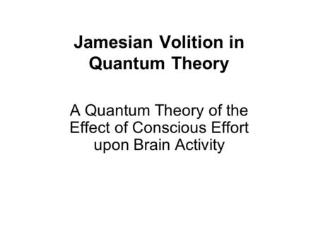 Jamesian Volition in Quantum Theory A Quantum Theory of the Effect of Conscious Effort upon Brain Activity.