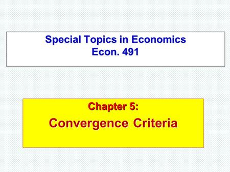 Special Topics in Economics Econ. 491 Chapter 5: Convergence Criteria.