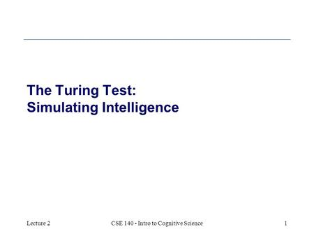 Lecture 2CSE 140 - Intro to Cognitive Science1 The Turing Test: Simulating Intelligence.