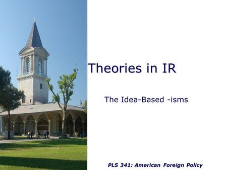 PLS 341: American Foreign Policy Theories in IR The Idea-Based -isms.