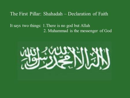 The First Pillar: Shahadah – Declaration of Faith It says two things: 1.There is no god but Allah 2. Muhammad is the messenger of God.