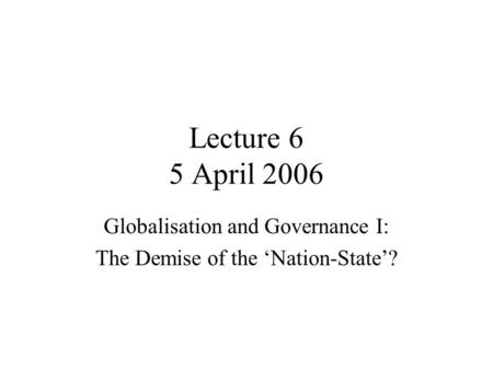 Lecture 6 5 April 2006 Globalisation and Governance I: The Demise of the 'Nation-State'?