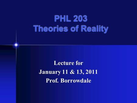 PHL 203 Theories of Reality Lecture for January 11 & 13, 2011 Prof. Borrowdale.