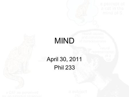 MIND April 30, 2011 Phil 233. Central Question A chief feature of the mind is consciousness. And a central philosophical question concerning the mind.