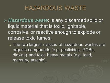 HAZARDOUS WASTE  Hazardous waste: is any discarded solid or liquid material that is toxic, ignitable, corrosive, or reactive enough to explode or release.