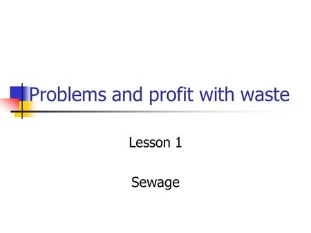 Problems and profit with waste Lesson 1 Sewage. Problems with sewage Apart from no-one wanting to see (or smell) sewage, It has health risks attached.