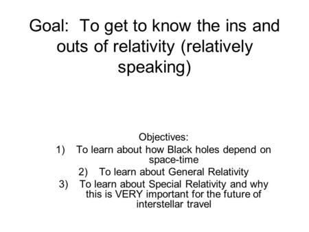 Goal: To get to know the ins and outs of relativity (relatively speaking) Objectives: 1)To learn about how Black holes depend on space-time 2)To learn.