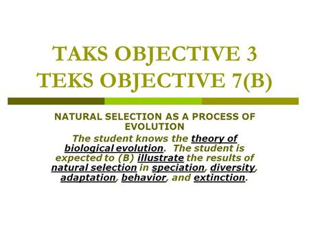 TAKS OBJECTIVE 3 TEKS OBJECTIVE 7(B) NATURAL SELECTION AS A PROCESS OF EVOLUTION The student knows the theory of biological evolution. The student is expected.