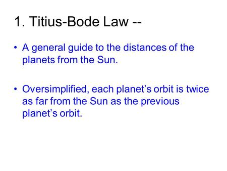 1. Titius-Bode Law -- A general guide to the distances of the planets from the Sun. Oversimplified, each planet's orbit is twice as far from the Sun as.