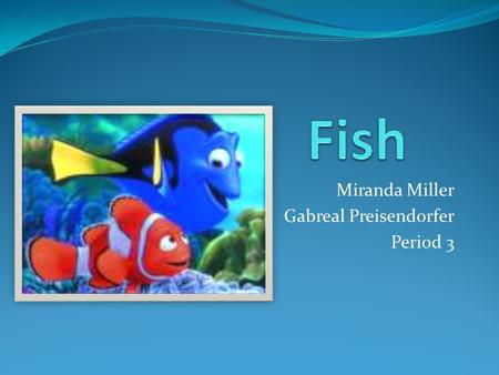 Miranda Miller Gabreal Preisendorfer Period 3. General Information Fish are water dwelling creatures Fish are vertebrates and breathe using gills There.