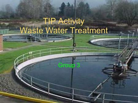 TIP Activity Waste Water Treatment Group 3. Teaching TIPS All students should be encouraged to develop understanding of natural resources and conserving.