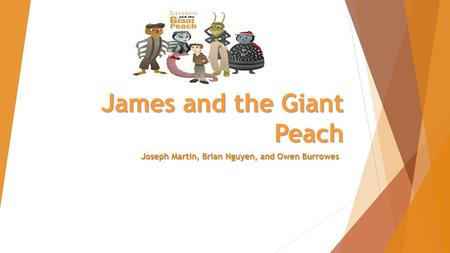 James and the Giant Peach Joseph Martin, Brian Nguyen, and Owen Burrowes.