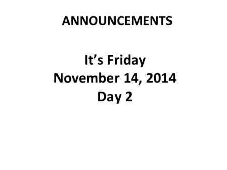 ANNOUNCEMENTS It's Friday November 14, 2014 Day 2.