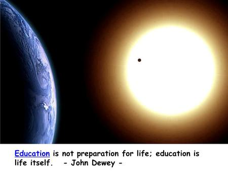 EducationEducation is not preparation for life; education is life itself. - John Dewey -