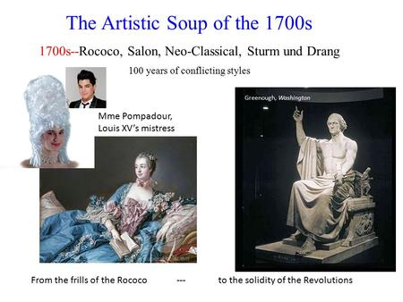 The Artistic Soup of the 1700s 1700s--Rococo, Salon, Neo-Classical, Sturm und Drang 100 years of conflicting styles From the frills of the Rococo --- to.