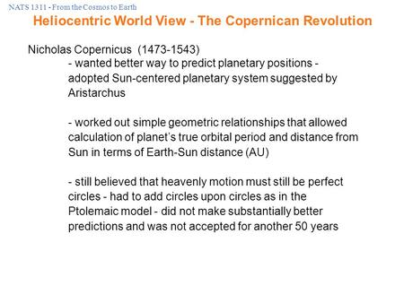 NATS 1311 - From the Cosmos to Earth Nicholas Copernicus (1473-1543) - wanted better way to predict planetary positions - adopted Sun-centered planetary.