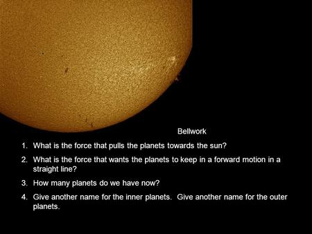 Bellwork 1.What is the force that pulls the planets towards the sun? 2.What is the force that wants the planets to keep in a forward motion in a straight.
