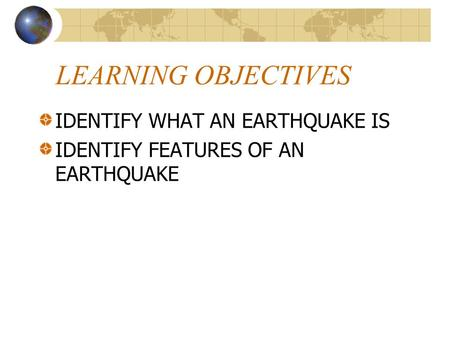 LEARNING OBJECTIVES IDENTIFY WHAT AN EARTHQUAKE IS IDENTIFY FEATURES OF AN EARTHQUAKE.