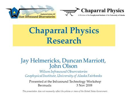 Chaparral Physics Research Jay Helmericks, Duncan Marriott, John Olson Wilson Infrasound Observatories Geophysical Institute, University of Alaska Fairbanks.