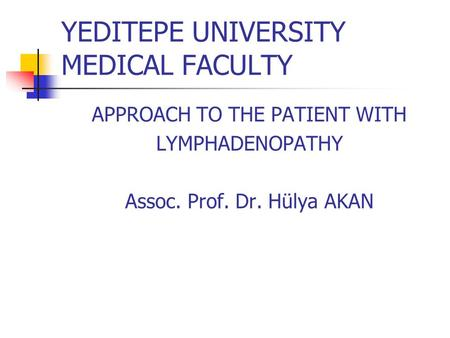 YEDITEPE UNIVERSITY MEDICAL FACULTY APPROACH TO THE PATIENT WITH LYMPHADENOPATHY Assoc. Prof. Dr. Hülya AKAN.