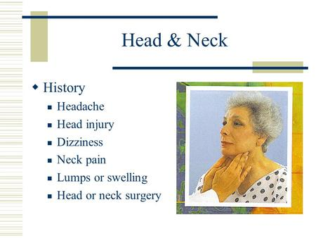 Head & Neck  History Headache Head injury Dizziness Neck pain Lumps or swelling Head or neck surgery.