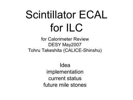 Scintillator ECAL for ILC for Calorimeter Review DESY May2007 Tohru Takeshita (CALICE-Shinshu) Idea implementation current status future mile stones.