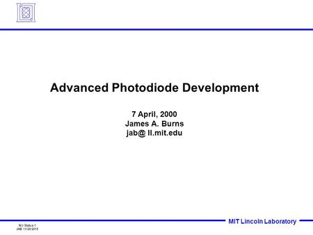 MIT Lincoln Laboratory NU Status-1 JAB 11/20/2015 Advanced Photodiode Development 7 April, 2000 James A. Burns ll.mit.edu.