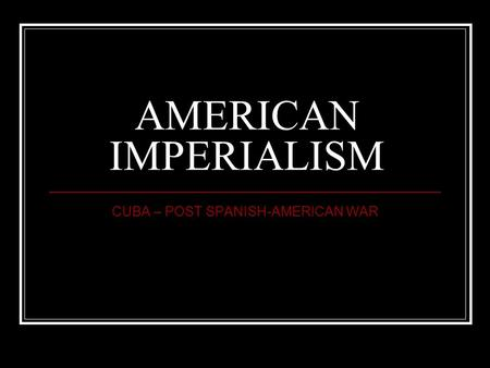 AMERICAN IMPERIALISM CUBA – POST SPANISH-AMERICAN WAR.