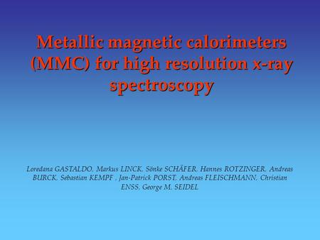 Metallic magnetic calorimeters (MMC) for high resolution x-ray spectroscopy Loredana GASTALDO, Markus LINCK, Sönke SCHÄFER, Hannes ROTZINGER, Andreas BURCK,