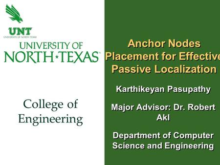 College of Engineering Anchor Nodes Placement for Effective Passive Localization Karthikeyan Pasupathy Major Advisor: Dr. Robert Akl Department of Computer.