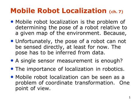 1 Mobile Robot Localization (ch. 7) Mobile robot localization is the problem of determining the pose of a robot relative to a given map of the environment.