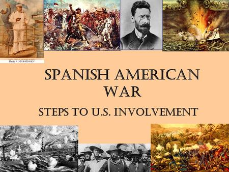 Spanish American War Steps to U.S. Involvement. American interest in Cuba Geographic Location (90 mi. south of FL) –Panama Canal a possibility –Spanish.