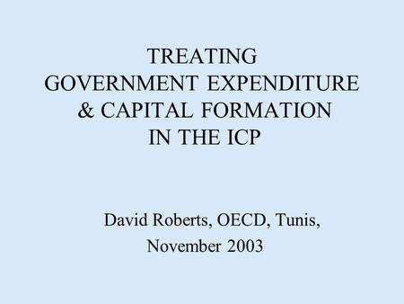 TREATING GOVERNMENT EXPENDITURE & CAPITAL FORMATION IN THE ICP David Roberts, OECD, Tunis, November 2003.