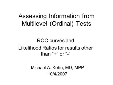 "Assessing Information from Multilevel (Ordinal) Tests ROC curves and Likelihood Ratios for results other than ""+"" or ""-"" Michael A. Kohn, MD, MPP 10/4/2007."