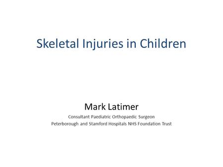 Skeletal Injuries in Children Mark Latimer Consultant Paediatric Orthopaedic Surgeon Peterborough and Stamford Hospitals NHS Foundation Trust.