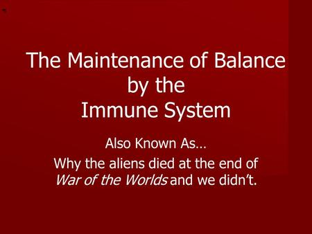 * * 0 The Maintenance of Balance by the Immune System Also Known As… Why the aliens died at the end of War of the Worlds and we didn't.
