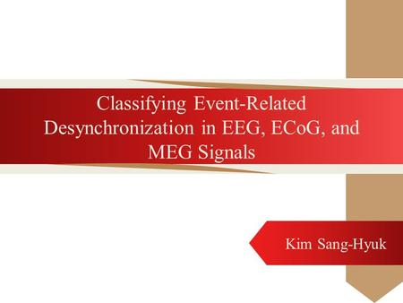 Classifying Event-Related Desynchronization in EEG, ECoG, and MEG Signals Kim Sang-Hyuk.