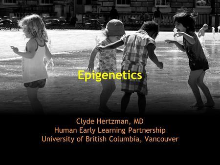 Epigenetics Clyde Hertzman, MD Human Early Learning Partnership University of British Columbia, Vancouver.