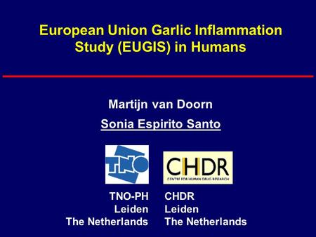 European Union Garlic Inflammation Study (EUGIS) in Humans Martijn van Doorn Sonia Espirito Santo TNO-PH Leiden The Netherlands CHDR Leiden The Netherlands.
