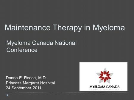 Maintenance Therapy in Myeloma Myeloma Canada National Conference Donna E. Reece, M.D. Princess Margaret Hospital 24 September 2011.