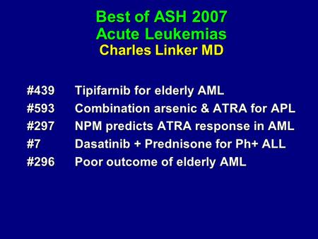 Best of ASH 2007 Acute Leukemias Charles Linker MD #439Tipifarnib for elderly AML #593Combination arsenic & ATRA for APL #297NPM predicts ATRA response.