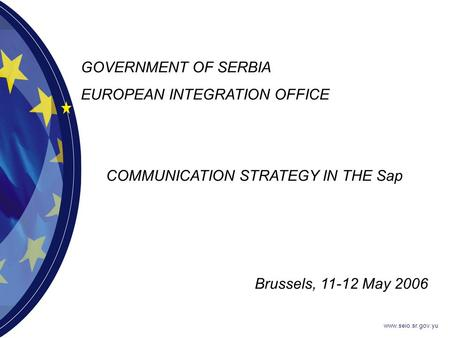 Www.seio.sr.gov.yu GOVERNMENT OF SERBIA EUROPEAN INTEGRATION OFFICE COMMUNICATION STRATEGY IN THE Sap Brussels, 11-12 May 2006.