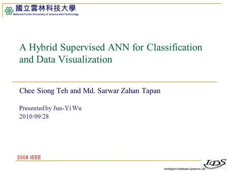 Intelligent Database Systems Lab 國立雲林科技大學 National Yunlin University of Science and Technology 1 A Hybrid Supervised ANN for Classification and Data Visualization.