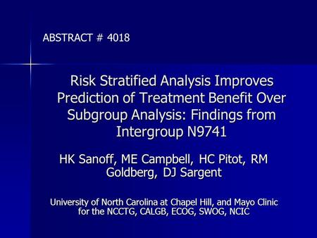 Risk Stratified Analysis Improves Prediction of Treatment Benefit Over Subgroup Analysis: Findings from Intergroup N9741 HK Sanoff, ME Campbell, HC Pitot,