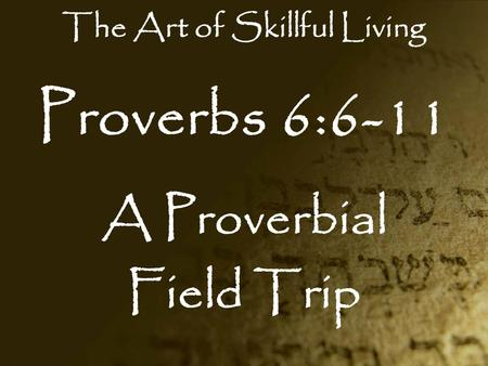Proverbs 6:6-11 A Proverbial Field Trip The Art of Skillful Living.