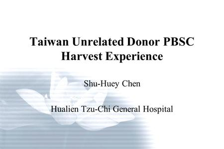 Taiwan Unrelated Donor PBSC Harvest Experience Shu-Huey Chen Hualien Tzu-Chi General Hospital.