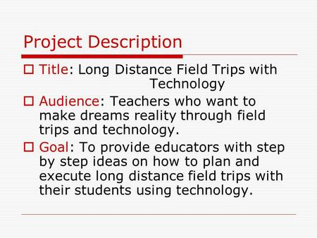 Project Description  Title: Long Distance Field Trips with Technology  Audience: Teachers who want to make dreams reality through field trips and technology.